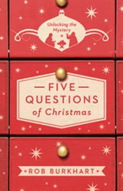 Five Questions of Christmas - Unlocking the Mystery ebook by Rob Burkhart