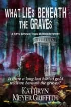 What Lies Beneath the Graves ebook by Kathryn Meyer Griffith