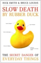 Slow Death by Rubber Duck - The Secret Danger of Everyday Things ebook by Rick Smith, Bruce Lourie