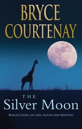 The Silver Moon - Reflections on life, death and writing ebook by Bryce Courtenay