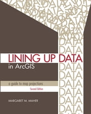 Lining Up Data in ArcGIS - A Guide to Map Projections ebook by Margaret M. Maher