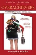 The Overachievers - The Secret Lives of Driven Kids ebook by Alexandra Robbins