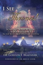 I See Thrones! - Igniting And Increasing Your Influence In The Seven Mountains Of Culture ebook by Dr. Gordon E. Bradshaw