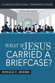 What If Jesus Carried a Briefcase? - A Christian Devotional for Business Leaders ebook by Donald C. Moore