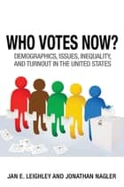 Who Votes Now? - Demographics, Issues, Inequality, and Turnout in the United States ebook by Jonathan Nagler, Jan E. Leighley