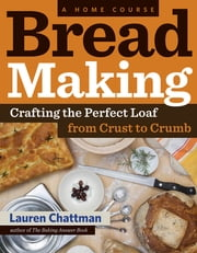 Bread Making: A Home Course - Crafting the Perfect Loaf, From Crust to Crumb ebook by Lauren Chattman