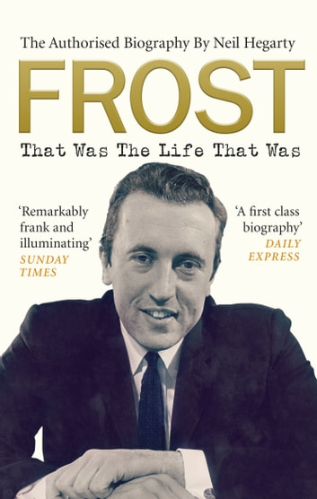 Frost: That Was The Life That Was - The Authorised Biography ebook by Neil Hegarty