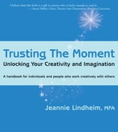 Trusting the Moment: Unlocking Your Creativity and Imagination ebook by Jeannie Lindheim