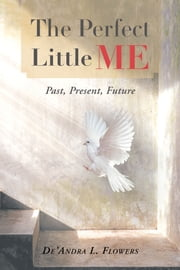 The Perfect Little Me: Past, Present, Future ebook by De'Andra L. Flowers