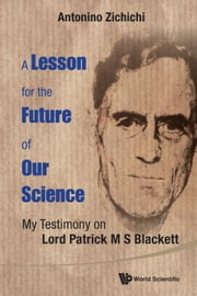A Lesson for the Future of Our Science - My Testimony on Lord Patrick M S Blackett ebook by Antonino Zichichi