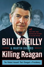 Killing Reagan - The Violent Assault That Changed a Presidency ebook by Bill O'Reilly,Martin Dugard