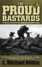 The Proud Bastards - One Marine's Journey from Parris Island through the Hell of Vietnam ebook by E. Michael Helms