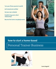 How to Start a Home-Based Personal Trainer Business - *Turn your fitness passion to profit *Get trained and certified *Set your own schedule *Establish long-term client relationships *Become the trainer everybody wants! ebook by Laura Augenti