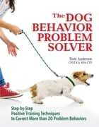 The Dog Behavior Problem Solver ebook by Teoti Anderson
