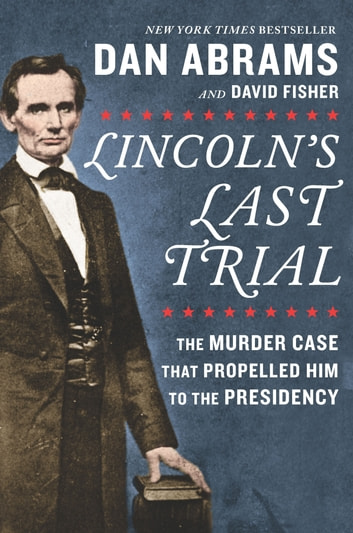 Lincoln's Last Trial: The Murder Case That Propelled Him to the Presidency ebook by Dan Abrams,David Fisher