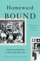 Homeward Bound - American Families in the Cold War Era ebook by Elaine Tyler May