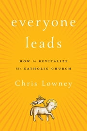 Everyone Leads - How to Revitalize the Catholic Church ebook by Chris Lowney