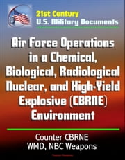 21st Century U.S. Military Documents: Air Force Operations in a Chemical, Biological, Radiological, Nuclear, and High-Yield Explosive (CBRNE) Environment, Counter CBRNE, WMD, NBC Weapons ebook by Progressive Management