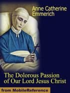 The Dolorous Passion of Our Lord Jesus Christ (Mobi Classics) ebook by Emmerich, Anne Catherine