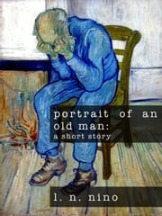 Portrait of An Old Man: a short story ebook by L. N. Nino