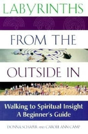 Labyrinths from the Outside In - Walking to Spiritual Insight—A Beginner's Guide ebook by Donna Schaper,Carole Ann Camp