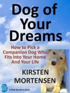 Dog of Your Dreams: How to Pick a Companion Dog Who Fits Into Your Home And Your Life ebook by Kirsten Mortensen