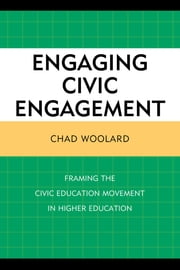 Engaging Civic Engagement - Framing the Civic Education Movement in Higher Education ebook by Chad Woolard