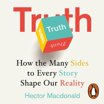 Truth - How the Many Sides to Every Story Shape Our Reality audiobook by Hector Macdonald