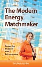 The Modern Energy Matchmaker: Connecting Investors with Entrepreneurs ebook by Michele Ashby