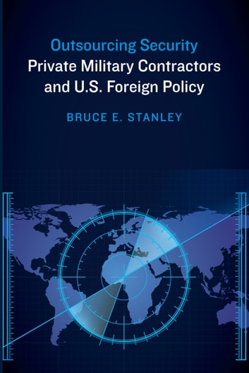 Outsourcing Security - Private Military Contractors and U.S. Foreign Policy ebook by Bruce E Stanley