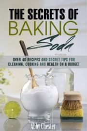 The Secrets of Baking Soda - Over 40 Recipes and Secret Tips for Cleaning, Cooking and Health on a Budget ebook by Abby Chester
