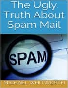 The Ugly Truth About Spam Mail ebook by Michael Whitworth