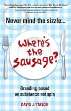 Never Mind the Sizzle...Where's the Sausage? - Branding based on substance not spin ebook by David Taylor
