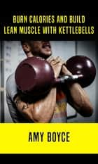 Burn Calories and Build Lean Muscle With Kettlebells ebook by