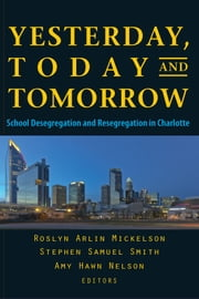 Yesterday, Today, and Tomorrow - School Desegregation and Resegregation in Charlotte ebook by Amy  Hawn Nelson, Roslyn  Arlin Mickelson, Stephen  Samuel Smith