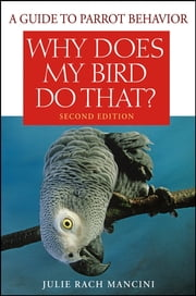 Why Does My Bird Do That - A Guide to Parrot Behavior ebook by Julie Rach Mancini
