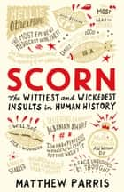 Scorn: The Wittiest and Wickedest Insults in Human History ebook by Matthew Parris