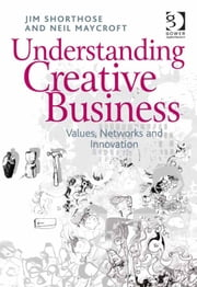 Understanding Creative Business - Values, Networks and Innovation ebook by Dr Neil Maycroft,Dr Jim Shorthose