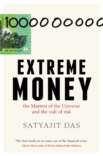 Extreme Money: the Masters of the Universe and the cult of risk - The Masters of the Universe and the Cult of Risk ebook by Satyajit Das