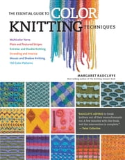 The Essential Guide to Color Knitting Techniques - Multicolor Yarns, Plain and Textured Stripes, Entrelac and Double Knitting, Stranding and Intarsia, Mosaic and Shadow Knitting, 150 Color Patterns ebook by Margaret Radcliffe