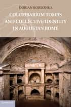 Columbarium Tombs and Collective Identity in Augustan Rome ebook by Dorian Borbonus