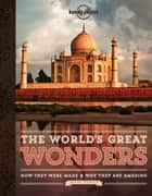 The World's Great Wonders - How They Were Made & Why They Are Amazing ebook by Lonely Planet