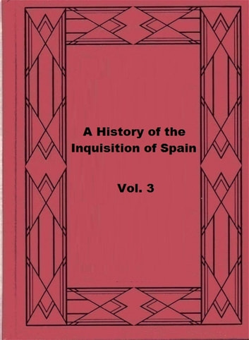 A History of the Inquisition of Spain; vol. 3 ebook by Henry Charles Lea