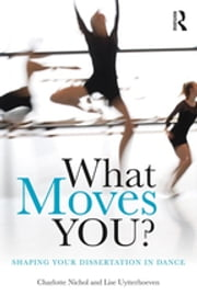 What Moves You? - Shaping your dissertation in dance ebook by Charlotte Nichol, Lise Uytterhoeven