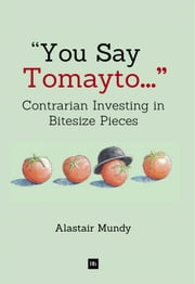 You Say Tomayto - Contrarian Investing in Bitesize Pieces ebook by Alastair Mundy
