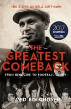 The Greatest Comeback: From Genocide To Football Glory - The Story of Béla Guttman ebook by