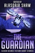 The Guardian - Eleven Science Fiction Short Stories eBook by Alasdair Shaw, Jeff Tanyard, C Gold,...