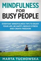 Mindfulness for Busy People: Everyday Mindfulness Tricks to Enjoy Your Life, Be Happy, Reduce Stress, and Create Freedom - Meditation, Mindfulness, #5 ebook by