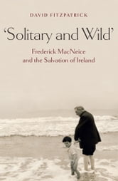 Solitary and Wild' - Frederick MacNeice and the Salvation of Ireland ebook by David Fitzpatrick