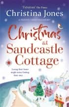 Christmas at Sandcastle Cottage - The surprising and completely uplifting story of a Christmas none of them could have expected . . . ebook by Christina Jones